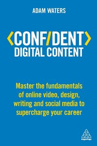 bokomslag Confident Digital Content: Master the Fundamentals of Online Video, Design, Writing and Social Media to Supercharge Your Career