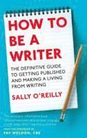 bokomslag How To Be A Writer: The definitive guide to getting published and making a living from writing