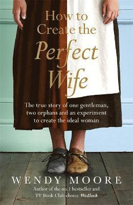 bokomslag How to Create the Perfect Wife: The True Story of One Gentleman, Two Orphans and an Experiment to Create the Ideal Woman