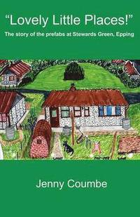 bokomslag 'Lovely Little Places!' - The story of the prefabs at Stewards Green, Epping.