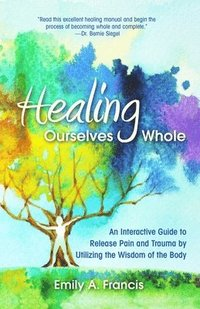 bokomslag Healing Ourselves Whole: An Interactive Guide to Release Pain and Trauma by Utilizing the Wisdom of the Body