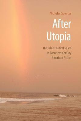 After Utopia: The Rise of Critical Space in Twentieth-Century American Fiction