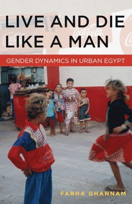 bokomslag Live and Die Like a Man: Gender Dynamics in Urban Egypt