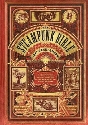 Steampunk Bible: An Illustrated Guide to the World of Imaginary Airships, Corsets and Goggles, Mad Scientists, and Strange Literature 1