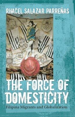bokomslag The Force of Domesticity: Filipina Migrants and Globalization