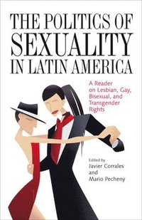 bokomslag The Politics of Sexuality in Latin America: A Reader on Lesbian, Gay, Bisexual, and Transgender Rights