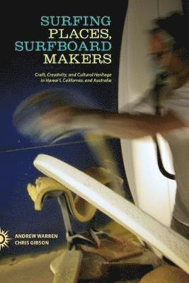 bokomslag Surfing Places, Surfboard Makers: Craft, Creativity, and Cultural Heritage in Hawai'i, California, and Australia