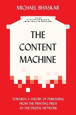 bokomslag The Content Machine: Towards a Theory of Publishing from the Printing Press to the Digital Network