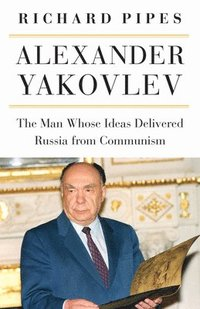 bokomslag Alexander Yakovlev: The Man Whose Ideas Delivered Russia from Communism
