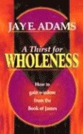 bokomslag A Thirst for Wholeness: How to Gain Wisdom from the Book of James