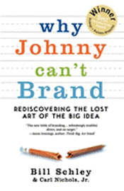 Why Johnny Can't Brand: Rediscovering the Lost Art of the Big Idea 1