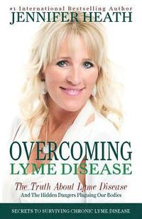 bokomslag Overcoming Lyme Disease: The Truth About Lyme Disease and The Hidden Dangers Plaguing Our Bodies