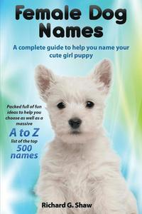 bokomslag Female Dog Names a Complete Guide to Help You Name Your Cute Girl Puppy Packed Full of Fun Methods and Ideas to Help You as Well as a Massive A to Z List of the Best Names.