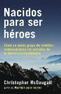 bokomslag Nacidos Para Ser Héroes: Cómo Un Audaz Grupo de Rebeldes Redescubrieron Los Secretos de la Fuerza Y La Resistencia