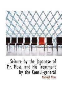 bokomslag Seizure by the Japanese of Mr. Moss, and His Treatment by the Consul-General