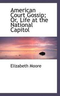 bokomslag American Court Gossip; Or, Life at the National Capitol