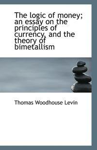 bokomslag The Logic of Money; An Essay on the Principles of Currency, and the Theory of Bimetallism