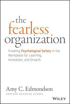 The Fearless Organization: Creating Psychological Safety in the Workplace for Learning, Innovation, and Growth 1
