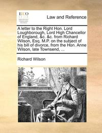 bokomslag A Letter to the Right Hon. Lord Loughborough, Lord High Chancellor of England, &;c. &;c. from Richard Wilson, Esq. M.P. on the Subject of His Bill of Divorce, from the Hon. Anne Wilson, Late