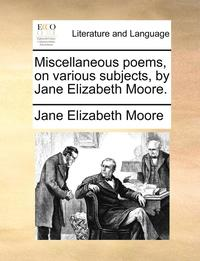 bokomslag Miscellaneous Poems, on Various Subjects, by Jane Elizabeth Moore.