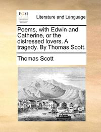 bokomslag Poems, with Edwin and Catherine, or the Distressed Lovers. a Tragedy. by Thomas Scott.
