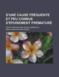 bokomslag D'Une Cause Frequente Et Peu Connue D'Epuisement Premature; Traite Pratique Des Pertes Seminales...