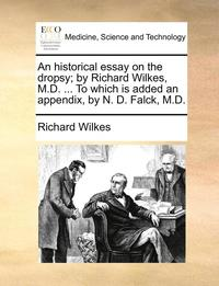 bokomslag An Historical Essay on the Dropsy; By Richard Wilkes, M.D. ... to Which Is Added an Appendix, by N. D. Falck, M.D.