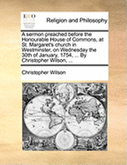 bokomslag A Sermon Preached Before the Honourable House of Commons, at St. Margaret's Church in Westminster, on Wednesday the 30th of January, 1754, ... by Christopher Wilson, ...