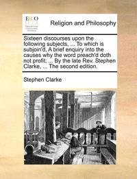 bokomslag Sixteen Discourses Upon the Following Subjects, ... to Which Is Subjoin'd, a Brief Enquiry Into the Causes Why the Word Preach'd Doth Not Profit; ... by the Late REV. Stephen Clarke, ... the Second