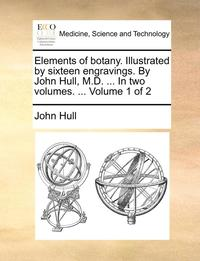 bokomslag Elements of Botany. Illustrated by Sixteen Engravings. by John Hull, M.D. ... in Two Volumes. ... Volume 1 of 2