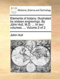bokomslag Elements of Botany. Illustrated by Sixteen Engravings. by John Hull, M.D. ... in Two Volumes. ... Volume 2 of 2