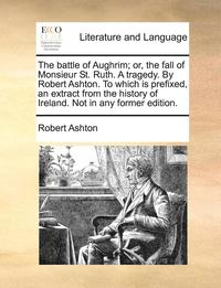 bokomslag The Battle of Aughrim; Or, the Fall of Monsieur St. Ruth. a Tragedy. by Robert Ashton. to Which Is Prefixed, an Extract from the History of Ireland. Not in Any Former Edition