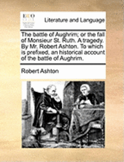 bokomslag The Battle of Aughrim; Or the Fall of Monsieur St. Ruth. a Tragedy. by Mr. Robert Ashton. to Which Is Prefixed, an Historical Account of the Battle of Aughrim.
