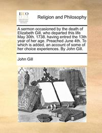 bokomslag A sermon occasioned by the death of Elizabeth Gill, who departed this life May 30th. 1738. having entred the 13th year of her age. Preached June 4th. To which is added, an account of some of her
