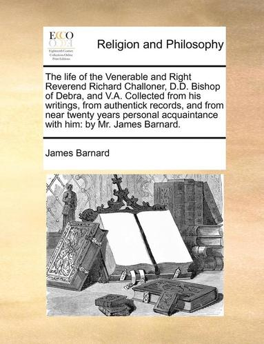 bokomslag The Life of the Venerable and Right Reverend Richard Challoner, D.D. Bishop of Debra, and V.A. Collected from His Writings, from Authentick Records, and from Near Twenty Years Personal Acquaintance