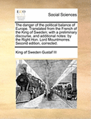 The Danger of the Political Balance of Europe. Translated from the French of the King of Sweden; With a Preliminary Discourse, and Additional Notes 1
