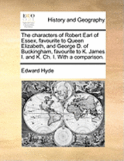 The Characters of Robert Earl of Essex, Favourite to Queen Elizabeth, and George D. of Buckingham, Favourite to K. James I. and K. Ch. I. with a Comparison. 1