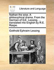 bokomslag Nathan the wise. A philosophical drama. From the German of G.E. Lessing, ... translated into English by R.E. Raspe.