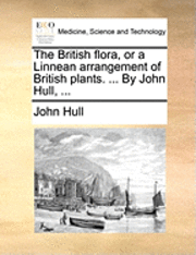 bokomslag The British Flora, or a Linnean Arrangement of British Plants. ... by John Hull, ...