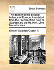 bokomslag The Danger of the Political Balance of Europe, Translated from the French of the King of Sweden, by the Rt. Hon. Lord Mountmorres.