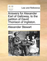 bokomslag Answers for Alexander Earl of Galloway, to the Petition of David Thomson of Ingliston.