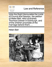 bokomslag Unto the Right Honourable the Lords of Council and Session, the Petition of Helen Bell, Relict of Andrew Thomson Brewer in Edinburgh, and of the Children Procreate of the Marriage Betwixt Them, ...
