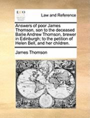 bokomslag Answers of Poor James Thomson, Son to the Deceased Bailie Andrew Thomson, Brewer in Edinburgh; To the Petition of Helen Bell, and Her Children.