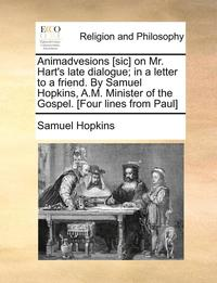 bokomslag Animadvesions [sic] on Mr. Hart's Late Dialogue; In a Letter to a Friend. by Samuel Hopkins, A.M. Minister of the Gospel. [four Lines from Paul]