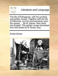 bokomslag The Life of Pythagoras, with His Symbols and Golden Verses. Together with the Life of Hierocles, and His Commentaries Upon the Verses. ... by M. Dacier. Now Done Into English. the Golden Verses