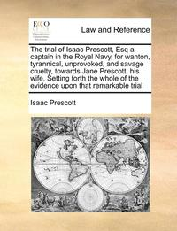 bokomslag The trial of Isaac Prescott, Esq a captain in the Royal Navy, for wanton, tyrannical, unprovoked, and savage cruelty, towards Jane Prescott, his wife, Setting forth the whole of the evidence upon