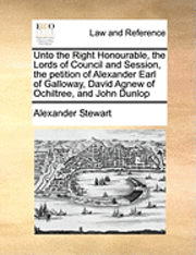 bokomslag Unto the Right Honourable, the Lords of Council and Session, the Petition of Alexander Earl of Galloway, David Agnew of Ochiltree, and John Dunlop