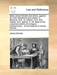 bokomslag State James Moodie and Others, Against Sir John Henderson and Others. C. Bremner, W.S. Ja. Gibson, W.S. Wm. Walker, W.S. Agents. H. Clk. State of the Conjoined Actions of Wrongous Imprisonment, . at