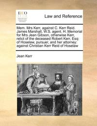 bokomslag Mem. Mrs Kerr, Against C. Kerr Reid. James Marshall, W.S. Agent. H. Memorial for Mrs Jean Gibson, Otherwise Kerr, Relict of the Deceased Robert Kerr, Esq