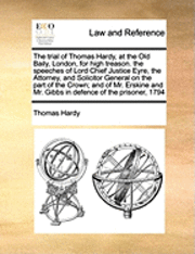 bokomslag The Trial of Thomas Hardy, at the Old Baily, London, for High Treason. the Speeches of Lord Chief Justice Eyre, the Attorney, and Solicitor General on